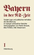 Bayern in der NS-Zeit: Soziale Lage und politisches Verhalten der Bevölkerung im Spiegel vertraulicher Berichte; Bd.1