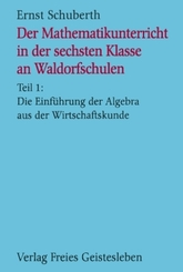 Der Mathematikunterricht in der sechsten Klasse an Waldorfschulen: Die Einführung der Algebra aus der Wirtschaftskunde; Tl.1