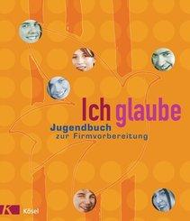 Ich glaube; Jugendbuch zur Firmvorbereitung, Neuausg.