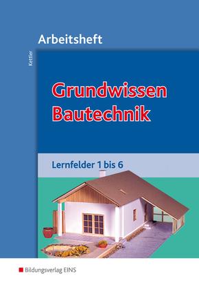 Grundwissen Bautechnik, Lernfelder 1 bis 6, Arbeitsheft