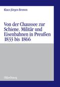 Von der Chaussee zur Schiene. Militär und Eisenbahnen in Preußen 1833 bis 1866