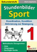 Stundenbilder Sport, Sekundarstufe: Koordination, Kondition, BAktivierung zur Bewegung; Bd.1
