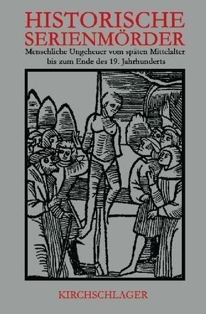 Historische Serienmörder: Menschliche Ungeheuer vom späten Mittelalter bis zum Ende des 19. Jahrhunderts; Bd.1