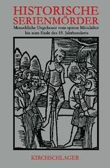 Historische Serienmörder: Menschliche Ungeheuer vom späten Mittelalter bis zum Ende des 19. Jahrhunderts