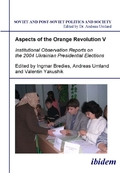 Aspects of the Orange Revolution: Aspects of the Orange Revolution V - Institutional Observation Reports on the 2004 Ukrainian Presidential Elections; Vol.5