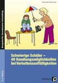 Schwierige Schüler - 49 Handlungsmöglichkeiten bei Verhaltensauffälligkeiten