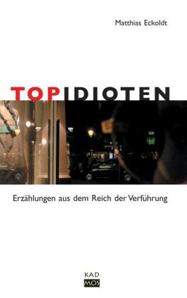 Topidioten. Erzählungen aus dem Reich der Verführung