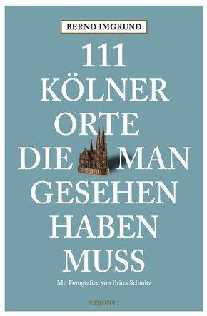 111 Kölner Orte, die man gesehen haben muss - Bd.1