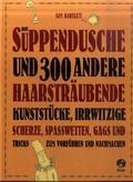 Die Suppendusche und 300 andere haarsträubende Kunststücke, irrwitzige Scherze, Spaßwetten, Gags und Tricks zum Vorführe