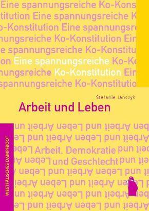Arbeit und Leben: Eine spannungsreiche Ko-Konstitution