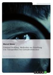 Criminal Profiling - Methoden zur Erstellung von Täterprofilen bei Gewaltverbrechen