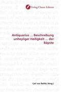Antiquarius ... Beschreibung unheyliger Heiligkeit ... der Bäpste