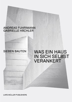 Andreas Fuhrimann Gabrielle Hächler. Was ein Haus in sich selbst verankert