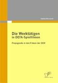 Die Werktätigen in DEFA-Spielfilmen: Propaganda in den Filmen der DDR