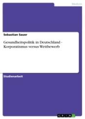 Gesundheitspolitik in Deutschland - Korporatismus versus Wettbewerb