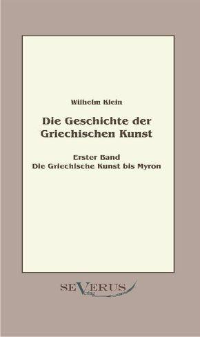 Geschichte der Griechischen Kunst: Die Griechische Kunst bis Myron; Bd.1