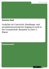Gedichte im Unterricht. Handlungs- und produktionsorientierter Zugang zu Lyrik in der Grundschule. Beispiele in einer 3.