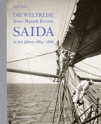 Die Weltreise Seiner Majestät Korvette Saida in den Jahren 1884-1886