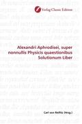 Alexandri Aphrodisei, super nonnullis Physicis quaestionibus Solutionum Liber