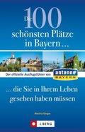 Die 100 schönsten Plätze in Bayern . . . die Sie in Ihrem Leben gesehen haben müssen