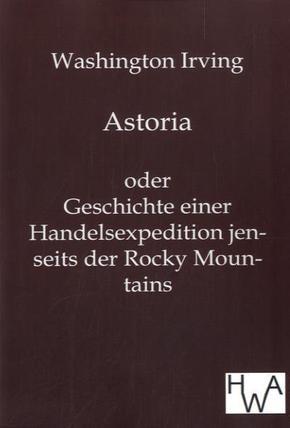 Astoria oder Geschichte einer Handelsexpedition jenseits der Rocky Mountains