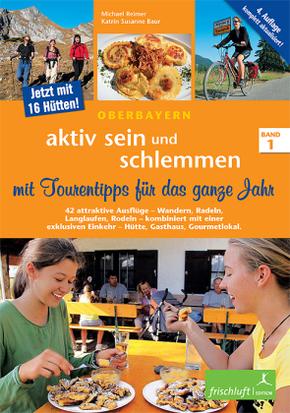 Aktiv sein und schlemmen, Oberbayern: aktiv sein und schlemmen mit Tourentipps für das ganze Jahr, 3 Teile; Bd.1 - Bd.1