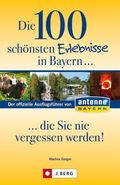 Die 100 schönsten Erlebnisse in Bayern . . . die Sie nie vergessen werden!