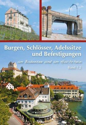 Burgen, Schlösser, Adelssitze und Befestigungen; Burgen und Schlösser, Adelssitze und Befestigungen am Bodensee und am Hochrhein; Bd.1.2 - Bd. 1.2