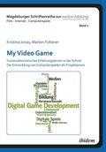 My Video Game: Konstruktionistisches Erfahrungslernen in der Schule. Die Entwicklung von Computerspielen als Projektprax