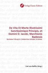 De Vita Et Morte Illvstrissimi Sanctissimiqve Principis, et Domini D. Iacobi, Marchionis Badensis