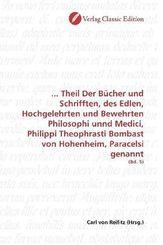 ... Theil Der Bücher und Schrifften, des Edlen, Hochgelehrten und Bewehrten Philosophi unnd Medici, Philippi Theophrasti