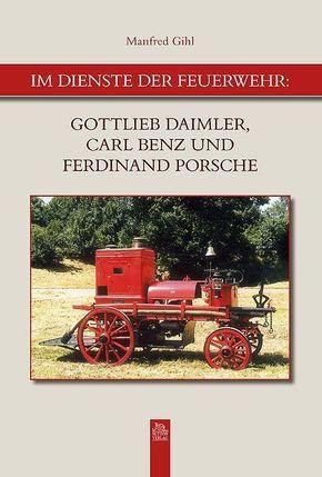 Im Dienste der Feuerwehr: Gottlieb Daimler, Carl Benz u. Ferdinand Porsche
