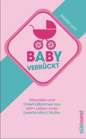 Babyverrückt - Absurdes und Unterhaltsames aus dem Leben einer (werdenden) Mutter