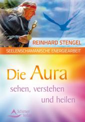 Die Aura sehen, verstehen und heilen
