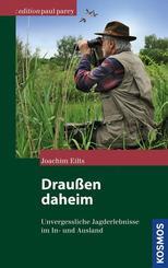 Draußen daheim - Unvergessliche Jagderlebnisse in heimatlichen und fremden Revieren