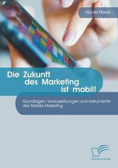 Die Zukunft des Marketing ist mobil! Grundlagen, Voraussetzungen und Instrumente des Mobile Marketing