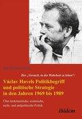 """Der """"Versuch, in der Wahrheit zu leben"""": Václav Havels Politikbegriff und politische Strategie in den Jahren 1969 bis 19"""