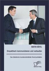 Empathisch kommunizieren und verkaufen: Das Geheimnis kundenorientierter Kommunikation