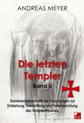 Die letzten Templer: Geisteswissenschaftliche Forschungen und Hintergründe zur Entstehung, Vernichtung und Fortentwicklung des Templerimpulse; Bd.2