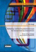 Marketing- und Kommunikationskonzept für Internet Start-Up Unternehmen: Mit der richtigen Strategie zum erfolgreichen Ma