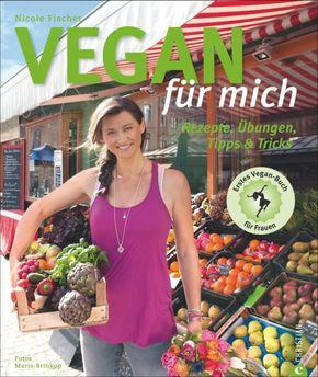 Vegan für mich - Rezepte, Übungen, Tipps & Tricks. Erstes Vegan-Buch für Frauen