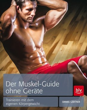 Der Muskel-Guide ohne Geräte - Trainieren mit dem eigenen Körpergewicht