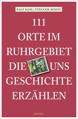 111 Orte im Ruhrgebiet, die uns Geschichte erzählen