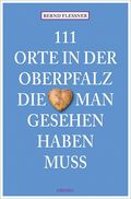 111 Orte in der Oberpfalz, die man gesehen haben muss