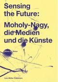 Sensing the Future: Moholy-Nagy, die Medien und die Künste
