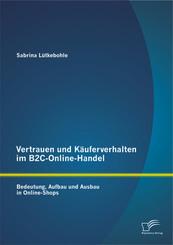 Vertrauen und Käuferverhalten im B2C-Online-Handel: Bedeutung, Aufbau und Ausbau in Online-Shops