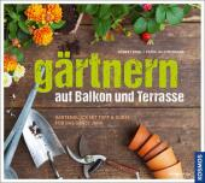 Gärtnern auf Balkon und Terrasse - Gartenglück mit Topf und Kübel für das ganze Jahr