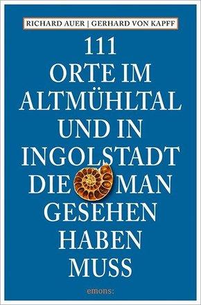 111 Orte im Altmühltal und in Ingolstadt, die man gesehen haben muss