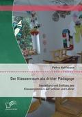 Der Klassenraum als dritter Pädagoge: Gestaltung und Einfluss des Klassenzimmers auf Schüler und Lehrer
