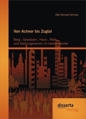 Von Achner bis Zugtal: Berg-, Gewässer-, Haus-, Ried- und Siedlungsnamen im oberen Murtal